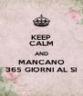 KEEP CALM AND MANCANO 365 GIORNI AL SI - Personalised Poster A4 size