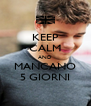 KEEP CALM AND MANCANO 5 GIORNI - Personalised Poster A4 size