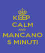 KEEP  CALM AND  MANCANO 5 MINUTI - Personalised Poster A4 size