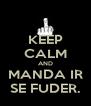 KEEP CALM AND MANDA IR SE FUDER. - Personalised Poster A4 size