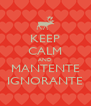 KEEP CALM AND MANTENTE IGNORANTE - Personalised Poster A4 size
