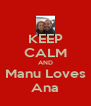 KEEP CALM AND Manu Loves Ana - Personalised Poster A4 size