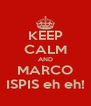 KEEP CALM AND MARCO ISPIS eh eh! - Personalised Poster A4 size