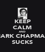 KEEP CALM AND MARK CHAPMAN SUCKS - Personalised Poster A4 size
