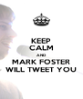 KEEP CALM AND MARK FOSTER WILL TWEET YOU - Personalised Poster A4 size