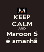 KEEP CALM AND Maroon 5 é amanhã - Personalised Poster A4 size