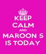 KEEP CALM AND MAROON 5 IS TODAY - Personalised Poster A4 size