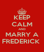 KEEP CALM AND MARRY A FREDERICK  - Personalised Poster A4 size