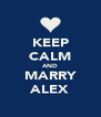 KEEP CALM AND MARRY ALEX - Personalised Poster A4 size