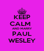 KEEP CALM   AND MARRY PAUL WESLEY - Personalised Poster A4 size
