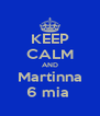 KEEP CALM AND Martinna 6 mia  - Personalised Poster A4 size