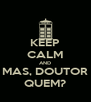 KEEP CALM AND MAS, DOUTOR QUEM? - Personalised Poster A4 size