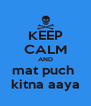 KEEP CALM AND mat puch  kitna aaya - Personalised Poster A4 size