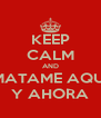 KEEP CALM AND MATAME AQUI Y AHORA - Personalised Poster A4 size