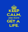 KEEP CALM, AND MATE GET A  LIFE. - Personalised Poster A4 size