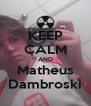KEEP CALM AND Matheus Dambroski - Personalised Poster A4 size