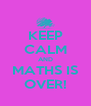 KEEP CALM AND MATHS IS OVER! - Personalised Poster A4 size