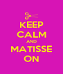 KEEP CALM AND MATISSE ON - Personalised Poster A4 size