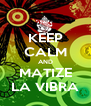 KEEP CALM AND MATIZE LA VIBRA - Personalised Poster A4 size