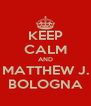 KEEP CALM AND MATTHEW J. BOLOGNA - Personalised Poster A4 size