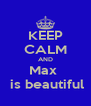 KEEP CALM AND Max   is beautiful - Personalised Poster A4 size