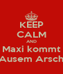 KEEP CALM AND Maxi kommt Ausem Arsch - Personalised Poster A4 size