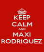 KEEP CALM AND MAXI RODRIQUEZ - Personalised Poster A4 size