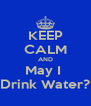 KEEP CALM AND May I  Drink Water? - Personalised Poster A4 size