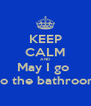 KEEP CALM AND May I go  To the bathroom - Personalised Poster A4 size