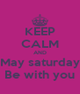 KEEP CALM AND May saturday Be with you - Personalised Poster A4 size