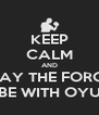KEEP CALM AND MAY THE FORCE BE WITH OYU - Personalised Poster A4 size