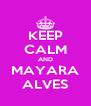 KEEP CALM AND MAYARA ALVES - Personalised Poster A4 size