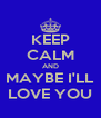 KEEP CALM AND MAYBE I'LL LOVE YOU - Personalised Poster A4 size