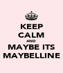 KEEP CALM AND MAYBE ITS MAYBELLINE - Personalised Poster A4 size