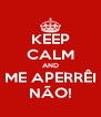 KEEP CALM AND ME APERRÊI NÃO! - Personalised Poster A4 size