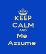 KEEP CALM AND Me  Assume  - Personalised Poster A4 size