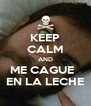 KEEP CALM AND ME CAGUE   EN LA LECHE - Personalised Poster A4 size