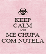 KEEP CALM AND ME CHUPA COM NUTELA - Personalised Poster A4 size