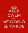 KEEP CALM AND ME COGIÓ EL TARDE - Personalised Poster A4 size