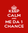 KEEP CALM AND ME DA 1 CHANCE - Personalised Poster A4 size