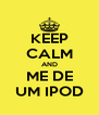 KEEP CALM AND ME DE UM IPOD - Personalised Poster A4 size
