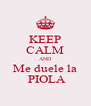 KEEP CALM AND Me duele la  PIOLA - Personalised Poster A4 size