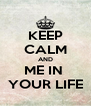 KEEP CALM AND ME IN  YOUR LIFE - Personalised Poster A4 size
