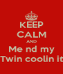 KEEP CALM AND Me nd my Twin coolin it - Personalised Poster A4 size