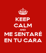KEEP CALM AND ME SENTARÉ EN TU CARA - Personalised Poster A4 size