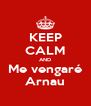 KEEP CALM AND Me vengaré Arnau - Personalised Poster A4 size