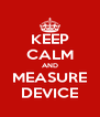 KEEP CALM AND MEASURE DEVICE - Personalised Poster A4 size