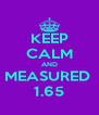 KEEP CALM AND MEASURED  1.65 - Personalised Poster A4 size