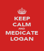 KEEP CALM AND MEDICATE LOGAN - Personalised Poster A4 size