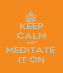 KEEP CALM AND MEDITATE  IT ON - Personalised Poster A4 size